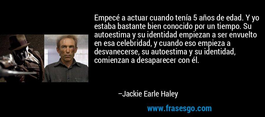 Empecé a actuar cuando tenía 5 años de edad. Y yo estaba bastante bien conocido por un tiempo. Su autoestima y su identidad empiezan a ser envuelto en esa celebridad, y cuando eso empieza a desvanecerse, su autoestima y su identidad, comienzan a desaparecer con él. – Jackie Earle Haley