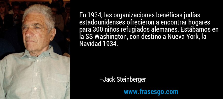 En 1934, las organizaciones benéficas judías estadounidenses ofrecieron a encontrar hogares para 300 niños refugiados alemanes. Estábamos en la SS Washington, con destino a Nueva York, la Navidad 1934. – Jack Steinberger