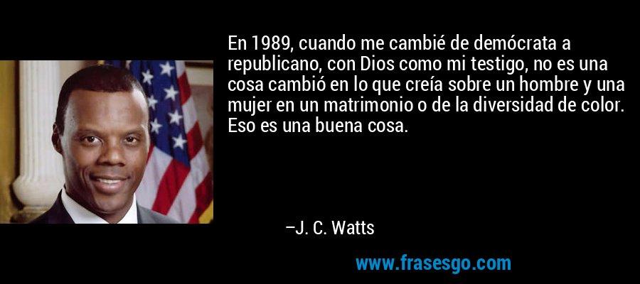 En 1989, cuando me cambié de demócrata a republicano, con Dios como mi testigo, no es una cosa cambió en lo que creía sobre un hombre y una mujer en un matrimonio o de la diversidad de color. Eso es una buena cosa. – J. C. Watts