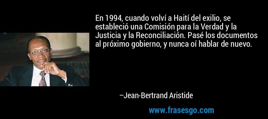 En 1994, cuando volví a Haití del exilio, se estableció una Comisión para la Verdad y la Justicia y la Reconciliación. Pasé los documentos al próximo gobierno, y nunca oí hablar de nuevo. – Jean-Bertrand Aristide