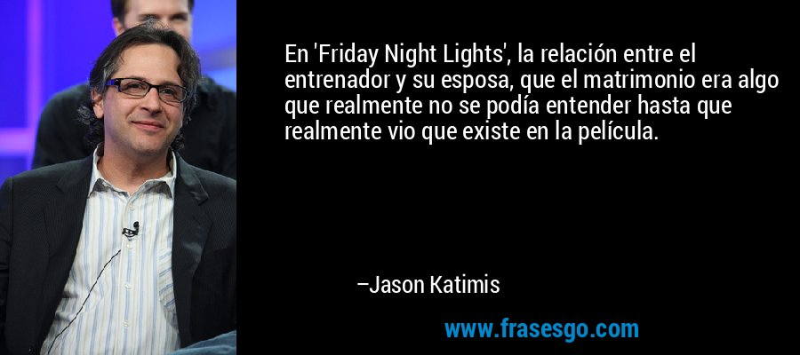En 'Friday Night Lights', la relación entre el entrenador y su esposa, que el matrimonio era algo que realmente no se podía entender hasta que realmente vio que existe en la película. – Jason Katimis