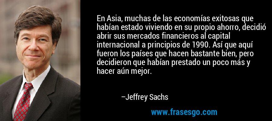 En Asia, muchas de las economías exitosas que habían estado viviendo en su propio ahorro, decidió abrir sus mercados financieros al capital internacional a principios de 1990. Así que aquí fueron los países que hacen bastante bien, pero decidieron que habían prestado un poco más y hacer aún mejor. – Jeffrey Sachs