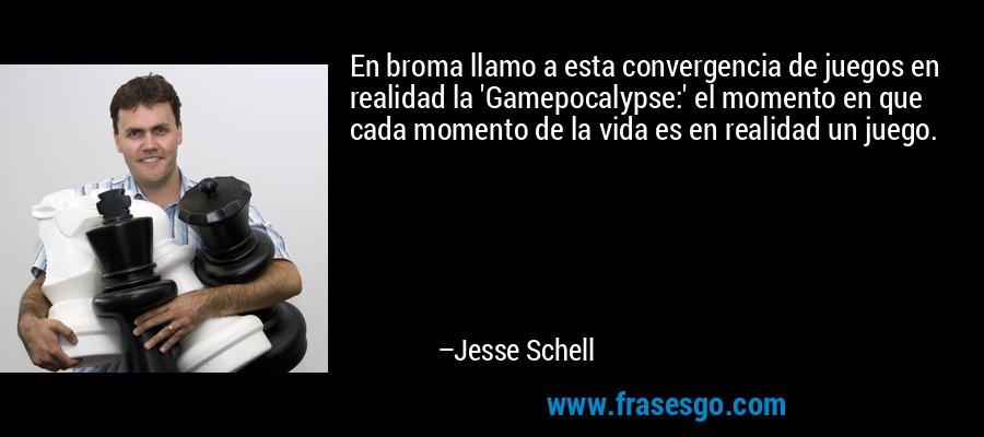 En broma llamo a esta convergencia de juegos en realidad la 'Gamepocalypse:' el momento en que cada momento de la vida es en realidad un juego. – Jesse Schell