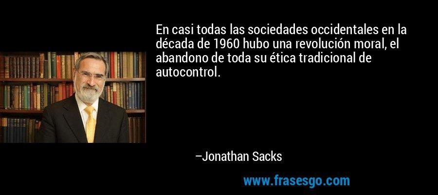 En casi todas las sociedades occidentales en la década de 1960 hubo una revolución moral, el abandono de toda su ética tradicional de autocontrol. – Jonathan Sacks