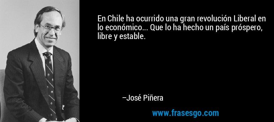 En Chile ha ocurrido una gran revolución Liberal en lo económico... Que lo ha hecho un país próspero, libre y estable. – José Piñera