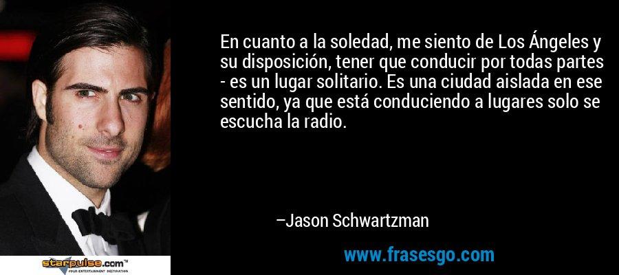 En cuanto a la soledad, me siento de Los Ángeles y su disposición, tener que conducir por todas partes - es un lugar solitario. Es una ciudad aislada en ese sentido, ya que está conduciendo a lugares solo se escucha la radio. – Jason Schwartzman