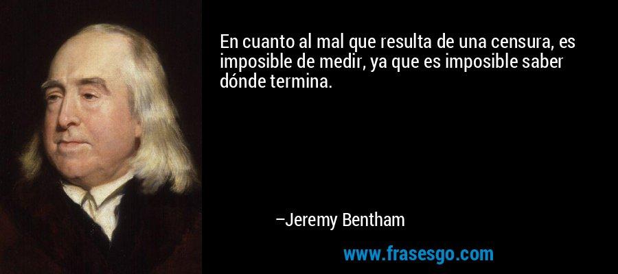 En cuanto al mal que resulta de una censura, es imposible de medir, ya que es imposible saber dónde termina. – Jeremy Bentham