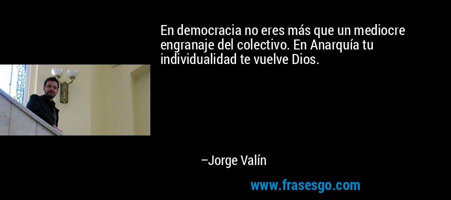 En democracia no eres más que un mediocre engranaje del colectivo. En Anarquía tu individualidad te vuelve Dios. – Jorge Valín