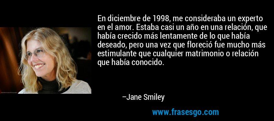 En diciembre de 1998, me consideraba un experto en el amor. Estaba casi un año en una relación, que había crecido más lentamente de lo que había deseado, pero una vez que floreció fue mucho más estimulante que cualquier matrimonio o relación que había conocido. – Jane Smiley