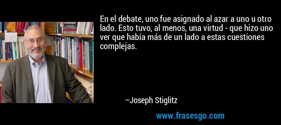 En el debate, uno fue asignado al azar a uno u otro lado. Esto tuvo, al menos, una virtud - que hizo uno ver que había más de un lado a estas cuestiones complejas. – Joseph Stiglitz