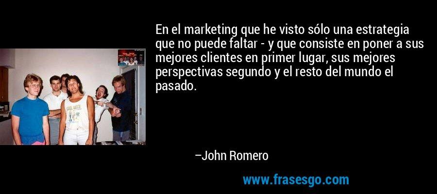 En el marketing que he visto sólo una estrategia que no puede faltar - y que consiste en poner a sus mejores clientes en primer lugar, sus mejores perspectivas segundo y el resto del mundo el pasado. – John Romero