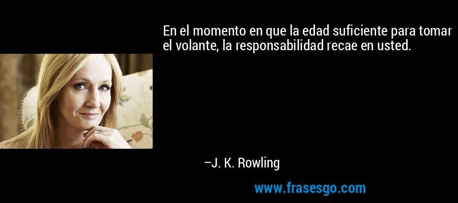 En el momento en que la edad suficiente para tomar el volante, la responsabilidad recae en usted. – J. K. Rowling