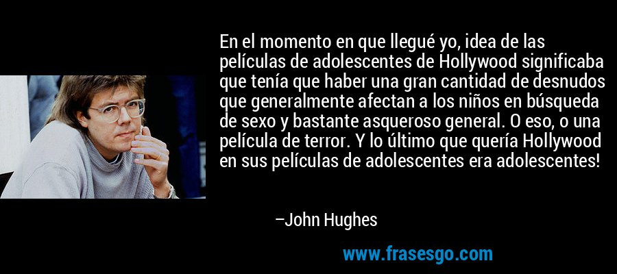 En el momento en que llegué yo, idea de las películas de adolescentes de Hollywood significaba que tenía que haber una gran cantidad de desnudos que generalmente afectan a los niños en búsqueda de sexo y bastante asqueroso general. O eso, o una película de terror. Y lo último que quería Hollywood en sus películas de adolescentes era adolescentes! – John Hughes