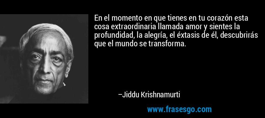 En el momento en que tienes en tu corazón esta cosa extraordinaria llamada amor y sientes la profundidad, la alegría, el éxtasis de él, descubrirás que el mundo se transforma. – Jiddu Krishnamurti