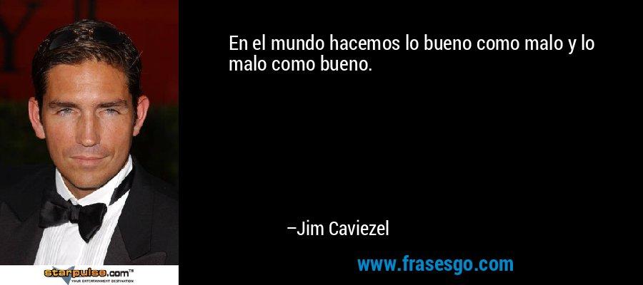 En el mundo hacemos lo bueno como malo y lo malo como bueno. – Jim Caviezel