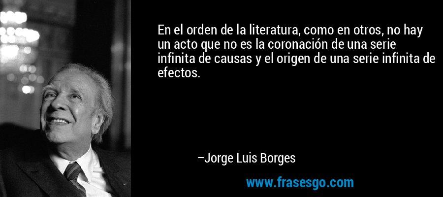 En el orden de la literatura, como en otros, no hay un acto que no es la coronación de una serie infinita de causas y el origen de una serie infinita de efectos. – Jorge Luis Borges