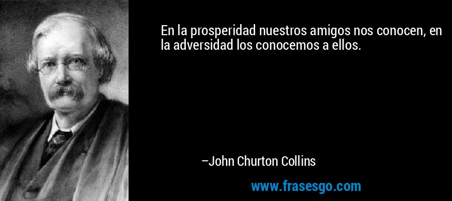 En la prosperidad nuestros amigos nos conocen, en la adversidad los conocemos a ellos. – John Churton Collins