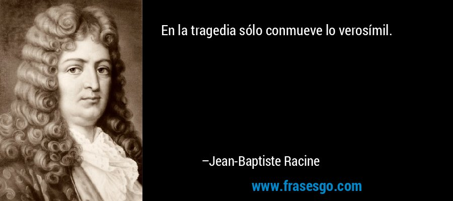 En la tragedia sólo conmueve lo verosímil. – Jean-Baptiste Racine