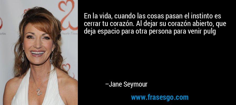 En la vida, cuando las cosas pasan el instinto es cerrar tu corazón. Al dejar su corazón abierto, que deja espacio para otra persona para venir pulg – Jane Seymour