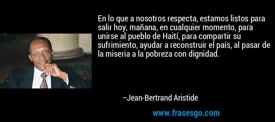 En lo que a nosotros respecta, estamos listos para salir hoy, mañana, en cualquier momento, para unirse al pueblo de Haití, para compartir su sufrimiento, ayudar a reconstruir el país, al pasar de la miseria a la pobreza con dignidad. – Jean-Bertrand Aristide