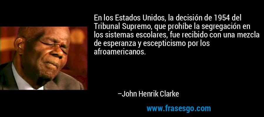 En los Estados Unidos, la decisión de 1954 del Tribunal Supremo, que prohíbe la segregación en los sistemas escolares, fue recibido con una mezcla de esperanza y escepticismo por los afroamericanos. – John Henrik Clarke