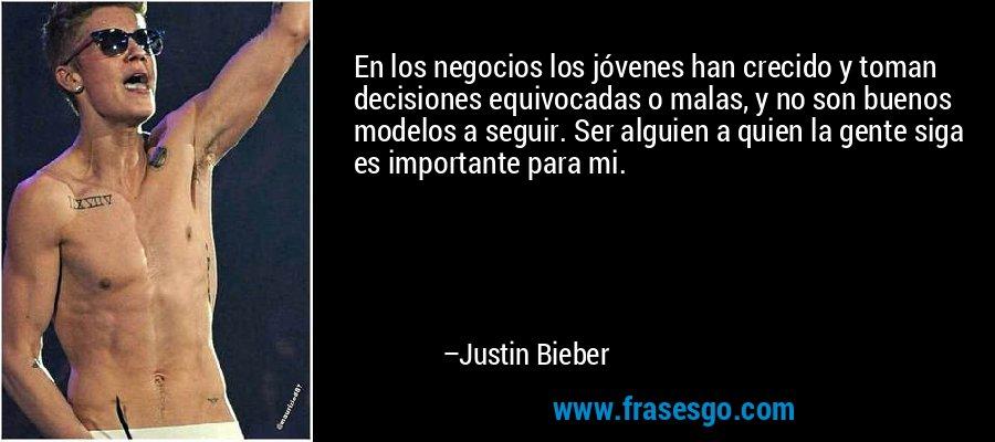 En los negocios los jóvenes han crecido y toman decisiones equivocadas o malas, y no son buenos modelos a seguir. Ser alguien a quien la gente siga es importante para mi. – Justin Bieber