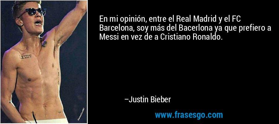 En mi opinión, entre el Real Madrid y el FC Barcelona, soy más del Bacerlona ya que prefiero a Messi en vez de a Cristiano Ronaldo. – Justin Bieber