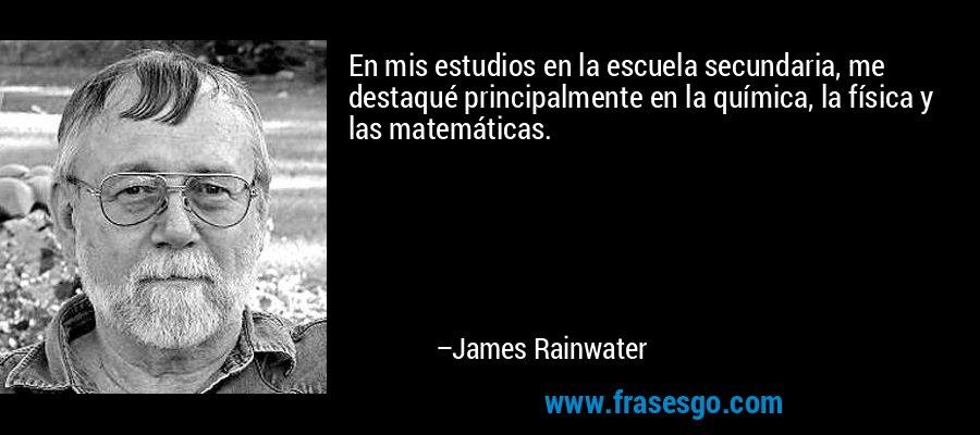 En mis estudios en la escuela secundaria, me destaqué principalmente en la química, la física y las matemáticas. – James Rainwater