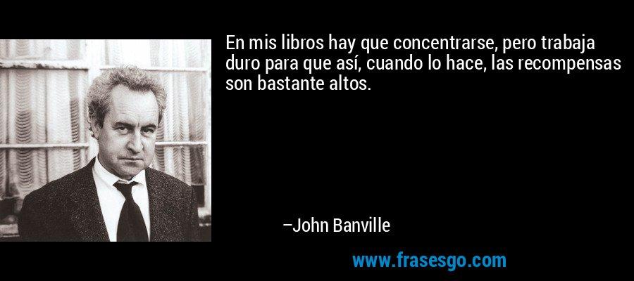 En mis libros hay que concentrarse, pero trabaja duro para que así, cuando lo hace, las recompensas son bastante altos. – John Banville