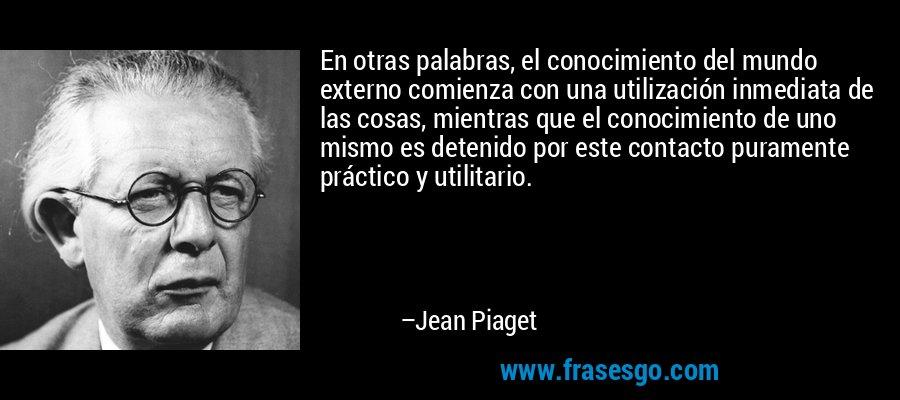 En otras palabras, el conocimiento del mundo externo comienza con una utilización inmediata de las cosas, mientras que el conocimiento de uno mismo es detenido por este contacto puramente práctico y utilitario. – Jean Piaget