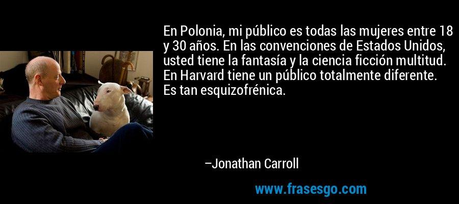 En Polonia, mi público es todas las mujeres entre 18 y 30 años. En las convenciones de Estados Unidos, usted tiene la fantasía y la ciencia ficción multitud. En Harvard tiene un público totalmente diferente. Es tan esquizofrénica. – Jonathan Carroll