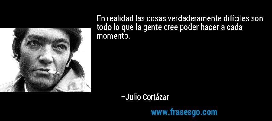 En realidad las cosas verdaderamente difíciles son todo lo que la gente cree poder hacer a cada momento. – Julio Cortázar