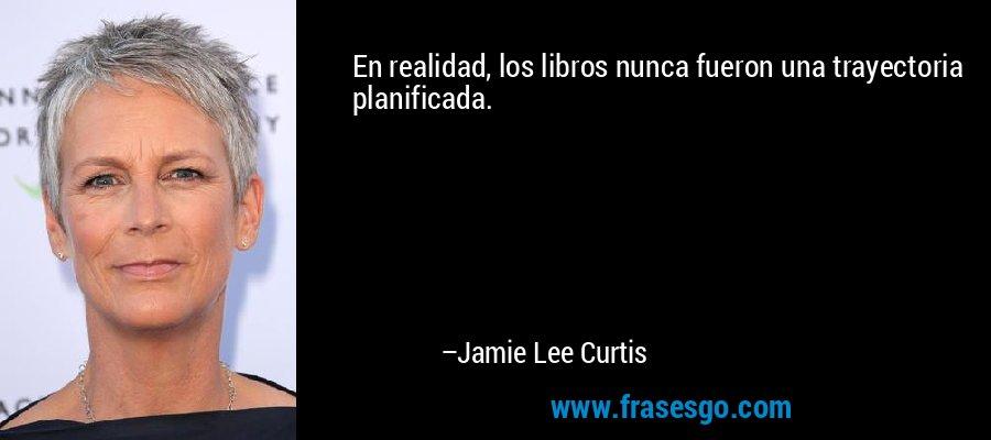 En realidad, los libros nunca fueron una trayectoria planificada. – Jamie Lee Curtis