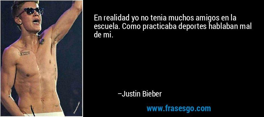 En realidad yo no tenia muchos amigos en la escuela. Como practicaba deportes hablaban mal de mi. – Justin Bieber