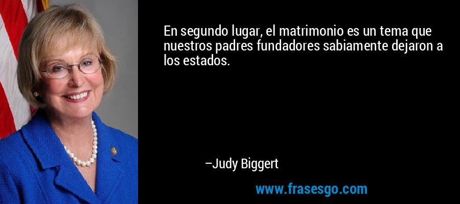 En segundo lugar, el matrimonio es un tema que nuestros padres fundadores sabiamente dejaron a los estados. – Judy Biggert