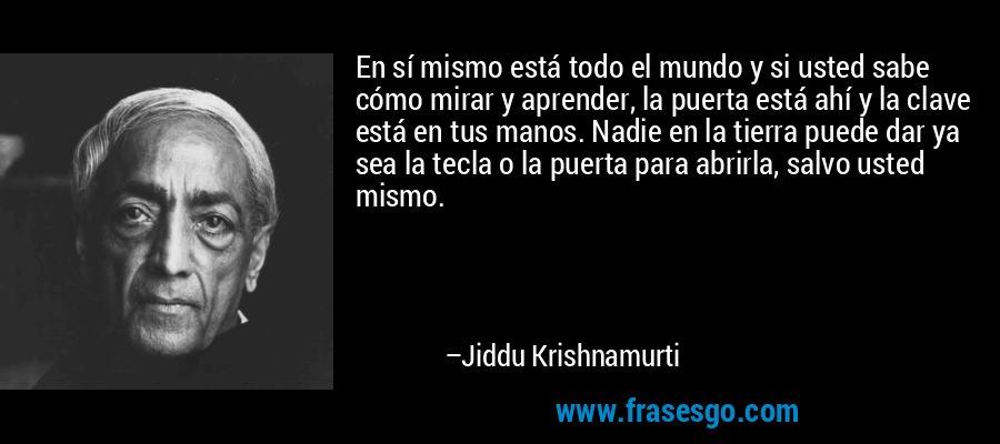 En sí mismo está todo el mundo y si usted sabe cómo mirar y aprender, la puerta está ahí y la clave está en tus manos. Nadie en la tierra puede dar ya sea la tecla o la puerta para abrirla, salvo usted mismo. – Jiddu Krishnamurti