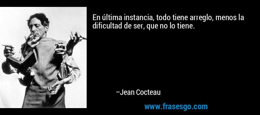 En última instancia, todo tiene arreglo, menos la dificultad de ser, que no lo tiene. – Jean Cocteau