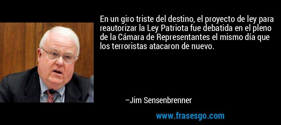 En un giro triste del destino, el proyecto de ley para reautorizar la Ley Patriota fue debatida en el pleno de la Cámara de Representantes el mismo día que los terroristas atacaron de nuevo. – Jim Sensenbrenner