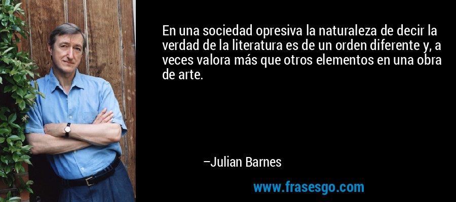 En una sociedad opresiva la naturaleza de decir la verdad de la literatura es de un orden diferente y, a veces valora más que otros elementos en una obra de arte. – Julian Barnes
