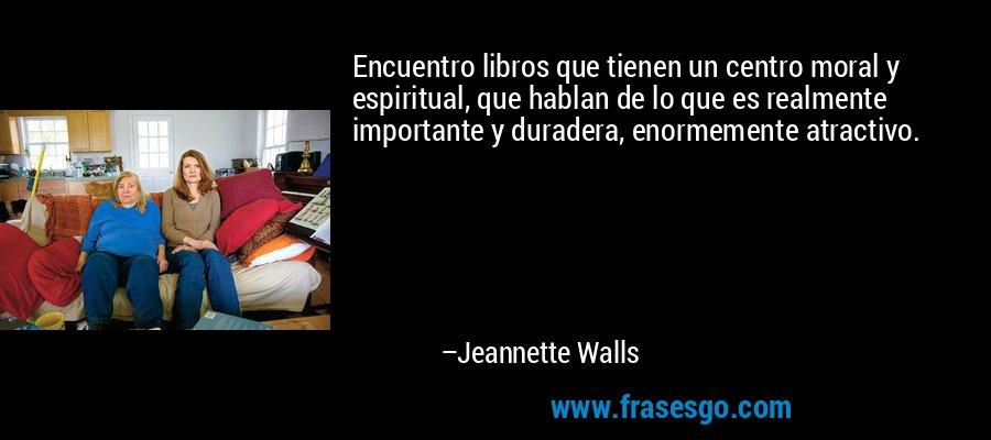 Encuentro libros que tienen un centro moral y espiritual, que hablan de lo que es realmente importante y duradera, enormemente atractivo. – Jeannette Walls