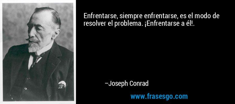 Enfrentarse, siempre enfrentarse, es el modo de resolver el problema. ¡Enfrentarse a él!. – Joseph Conrad