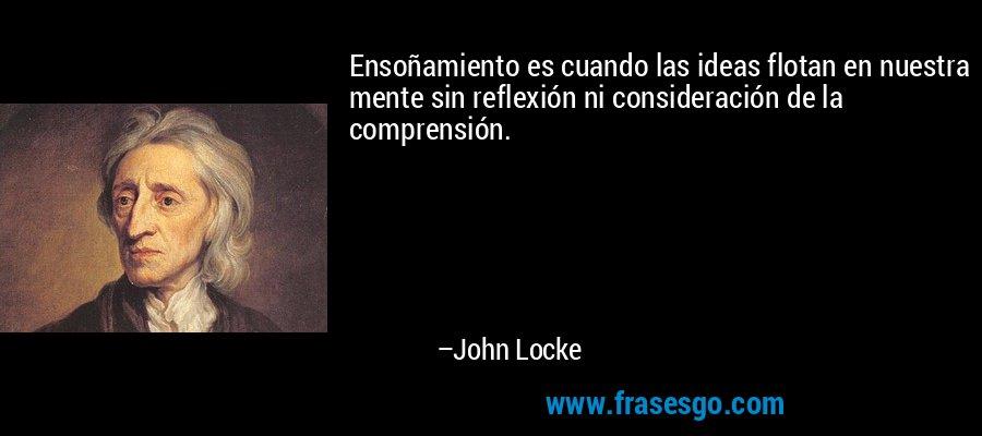 Ensoñamiento es cuando las ideas flotan en nuestra mente sin reflexión ni consideración de la comprensión. – John Locke