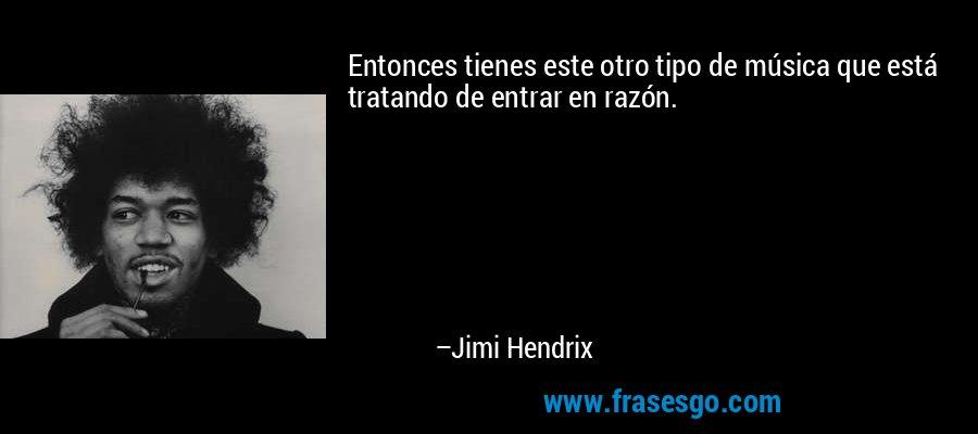 Entonces tienes este otro tipo de música que está tratando de entrar en razón. – Jimi Hendrix