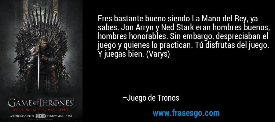 Eres bastante bueno siendo La Mano del Rey, ya sabes. Jon Arryn y Ned Stark eran hombres buenos, hombres honorables. Sin embargo, despreciaban el juego y quienes lo practican. Tú disfrutas del juego. Y juegas bien. (Varys) – Juego de Tronos