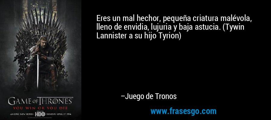 Eres un mal hechor, pequeña criatura malévola, lleno de envidia, lujuria y baja astucia. (Tywin Lannister a su hijo Tyrion) – Juego de Tronos