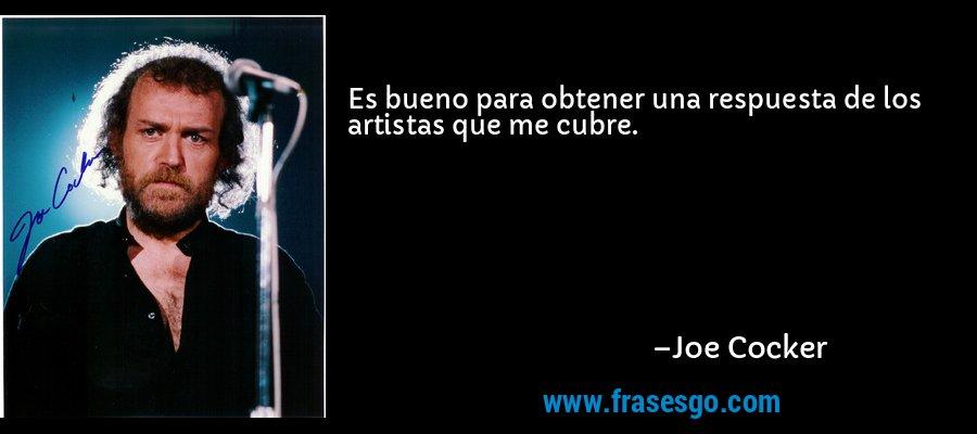 Es bueno para obtener una respuesta de los artistas que me cubre. – Joe Cocker