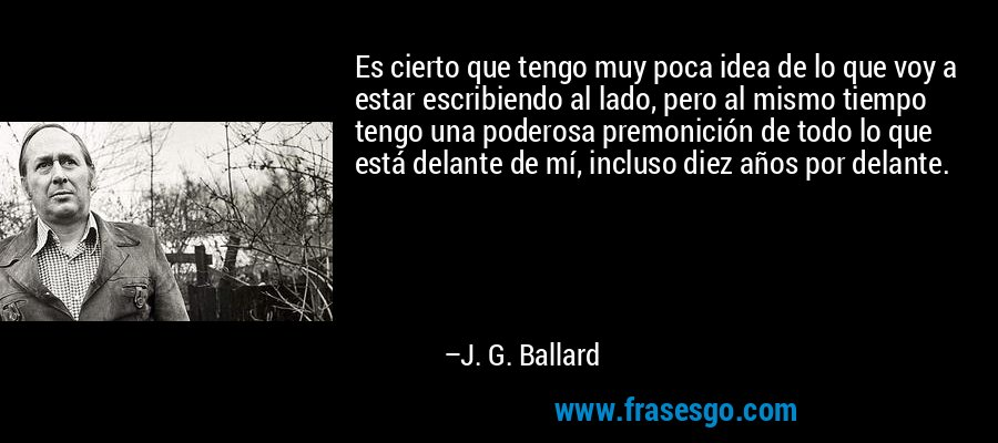 Es cierto que tengo muy poca idea de lo que voy a estar escribiendo al lado, pero al mismo tiempo tengo una poderosa premonición de todo lo que está delante de mí, incluso diez años por delante. – J. G. Ballard
