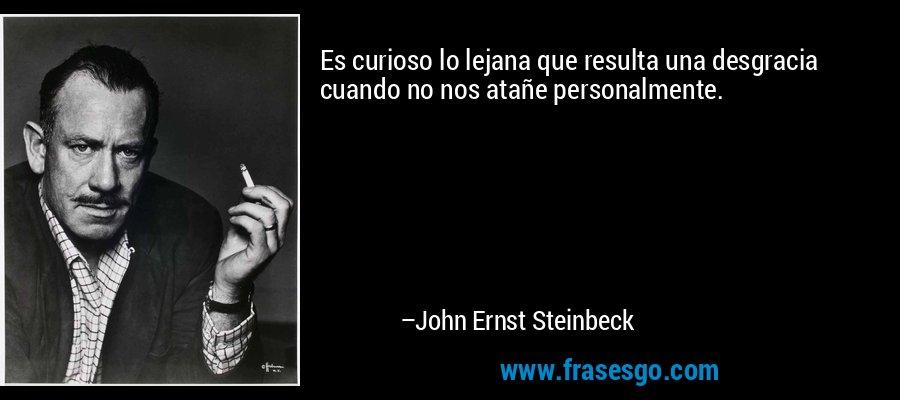 Es curioso lo lejana que resulta una desgracia cuando no nos atañe personalmente. – John Ernst Steinbeck