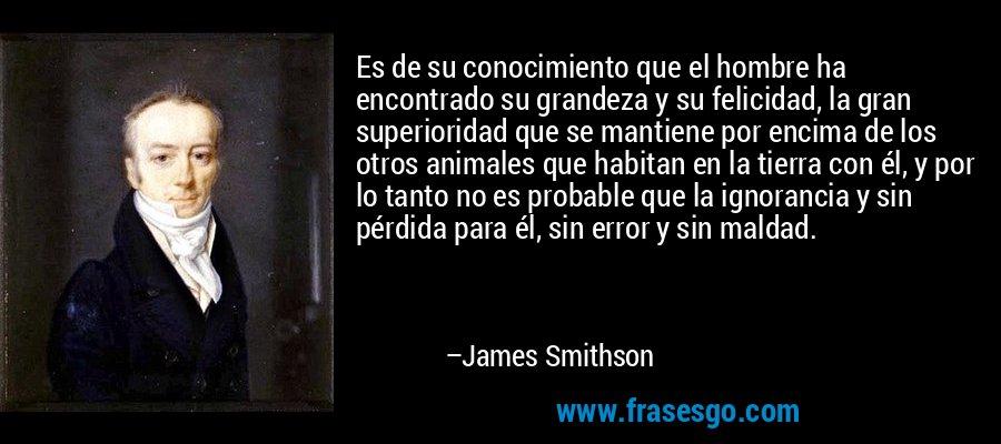 Es de su conocimiento que el hombre ha encontrado su grandeza y su felicidad, la gran superioridad que se mantiene por encima de los otros animales que habitan en la tierra con él, y por lo tanto no es probable que la ignorancia y sin pérdida para él, sin error y sin maldad. – James Smithson