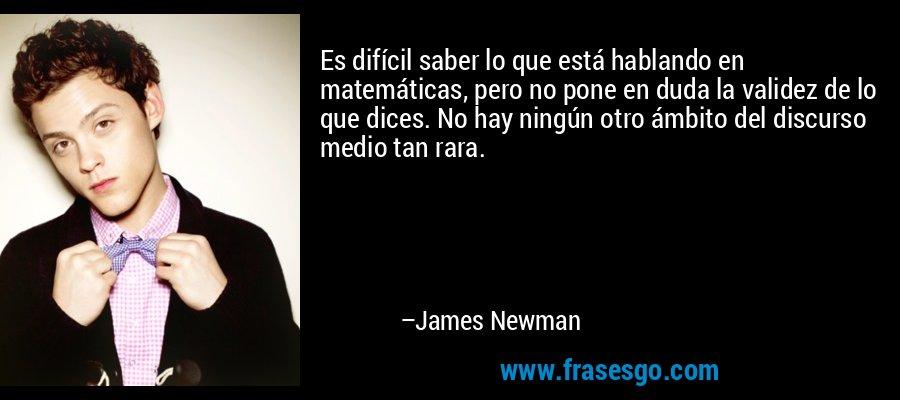Es difícil saber lo que está hablando en matemáticas, pero no pone en duda la validez de lo que dices. No hay ningún otro ámbito del discurso medio tan rara. – James Newman